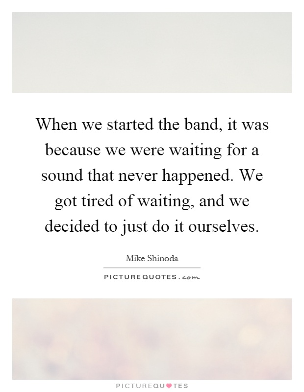 When we started the band, it was because we were waiting for a sound that never happened. We got tired of waiting, and we decided to just do it ourselves Picture Quote #1