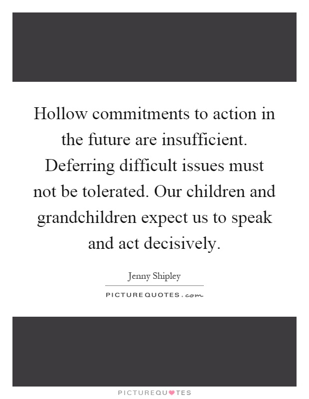 Hollow commitments to action in the future are insufficient. Deferring difficult issues must not be tolerated. Our children and grandchildren expect us to speak and act decisively Picture Quote #1