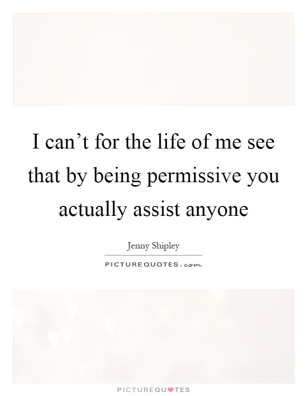 I can't for the life of me see that by being permissive you actually assist anyone Picture Quote #1