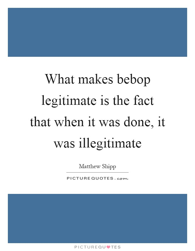 What makes bebop legitimate is the fact that when it was done, it was illegitimate Picture Quote #1