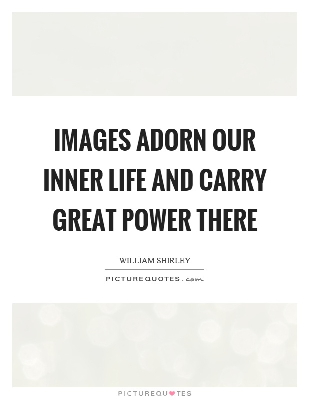 Images adorn our inner life and carry great power there Picture Quote #1