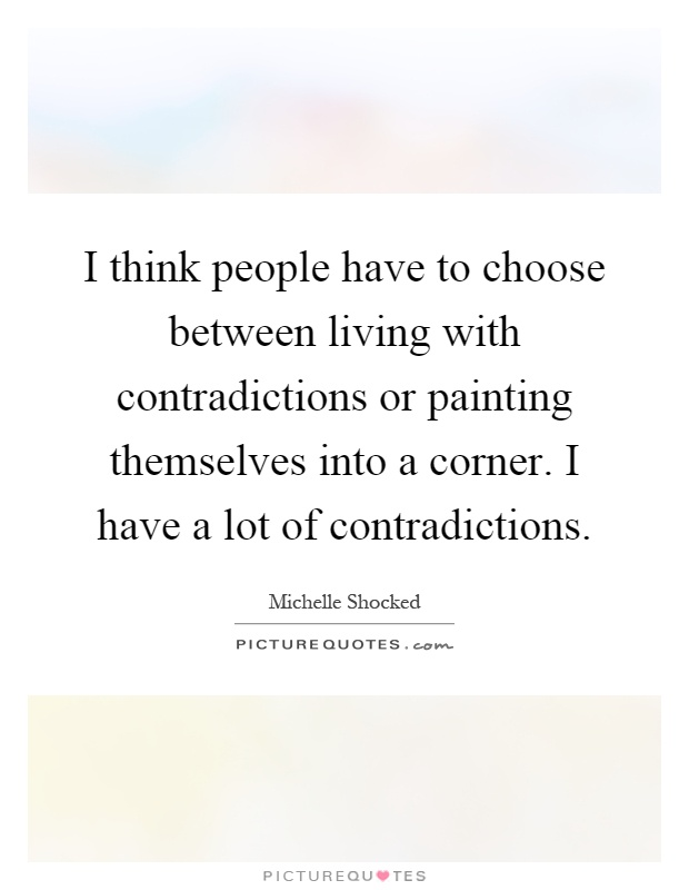 I think people have to choose between living with contradictions or painting themselves into a corner. I have a lot of contradictions Picture Quote #1
