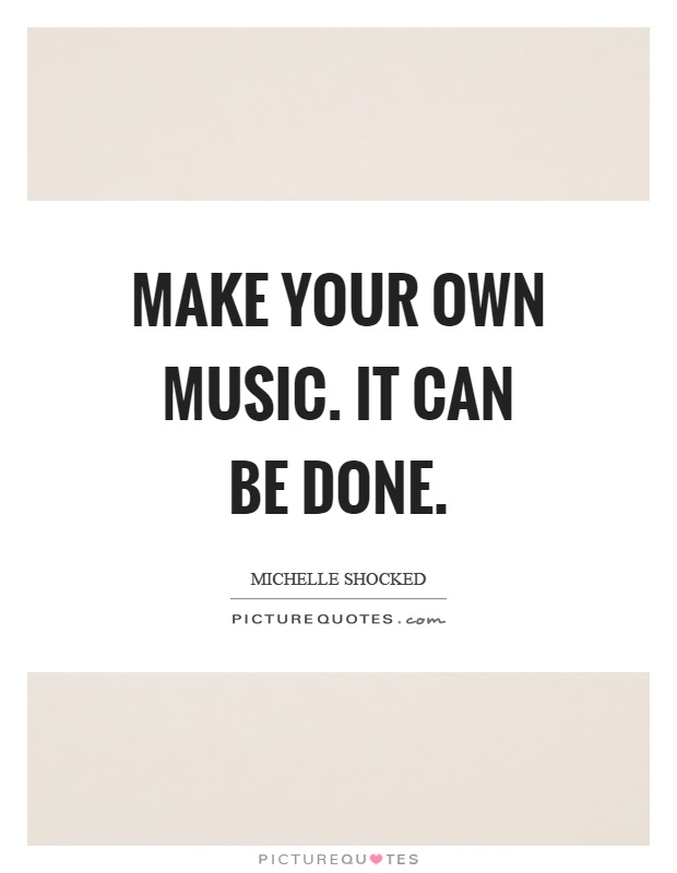Make your own music. It can be done Picture Quote #1