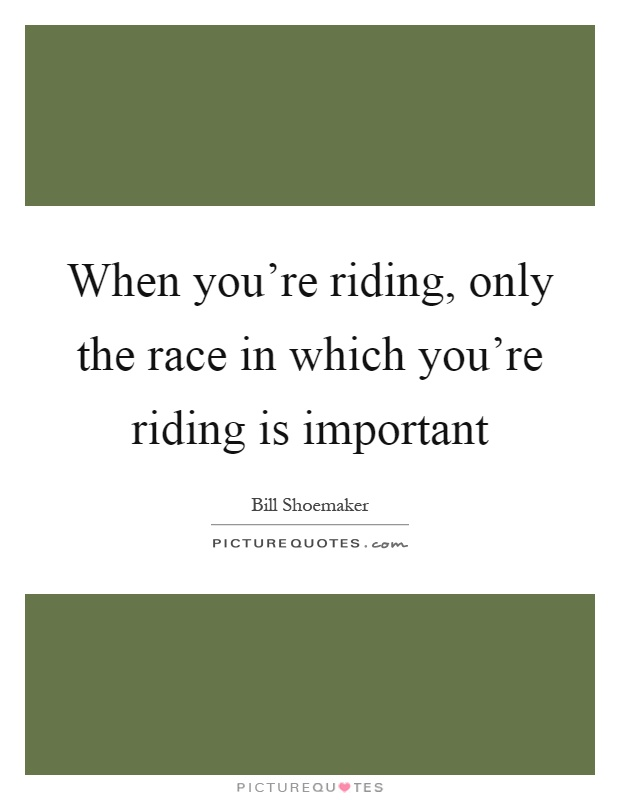 When you're riding, only the race in which you're riding is important Picture Quote #1