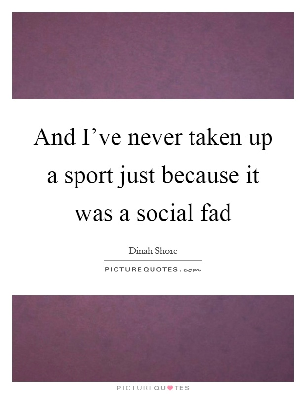 And I've never taken up a sport just because it was a social fad Picture Quote #1