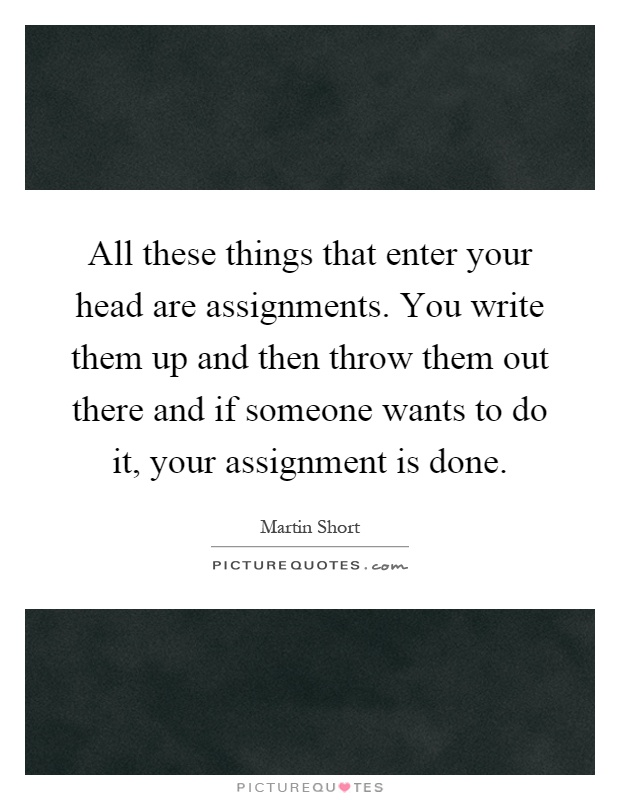 All these things that enter your head are assignments. You write them up and then throw them out there and if someone wants to do it, your assignment is done Picture Quote #1