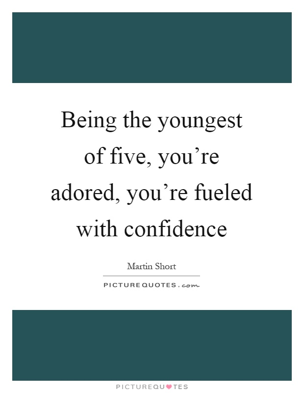 Being the youngest of five, you're adored, you're fueled with confidence Picture Quote #1