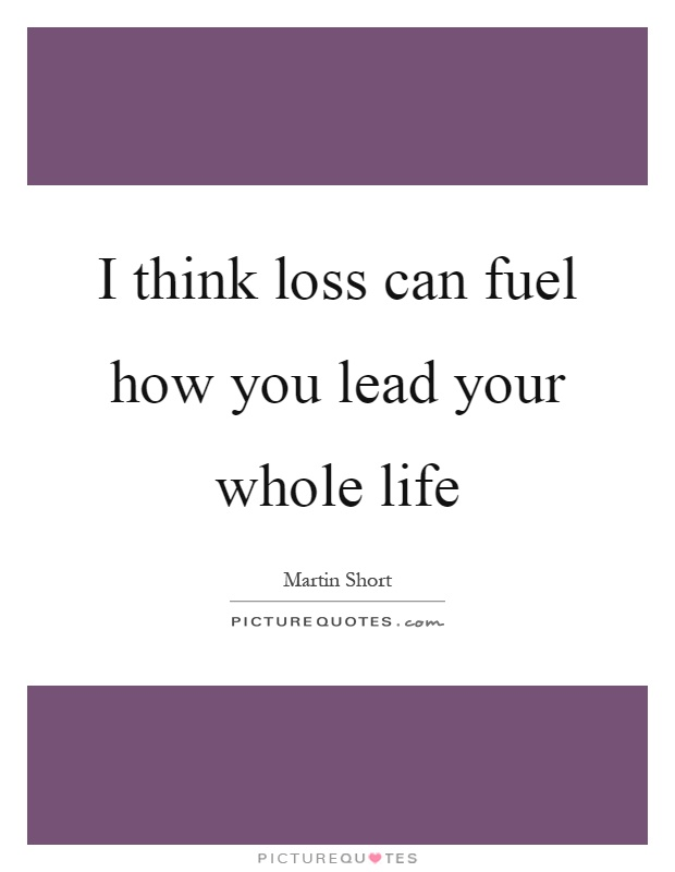 I think loss can fuel how you lead your whole life Picture Quote #1