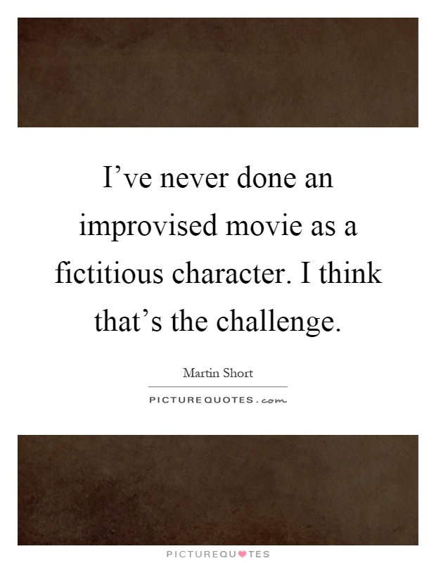 I've never done an improvised movie as a fictitious character. I think that's the challenge Picture Quote #1