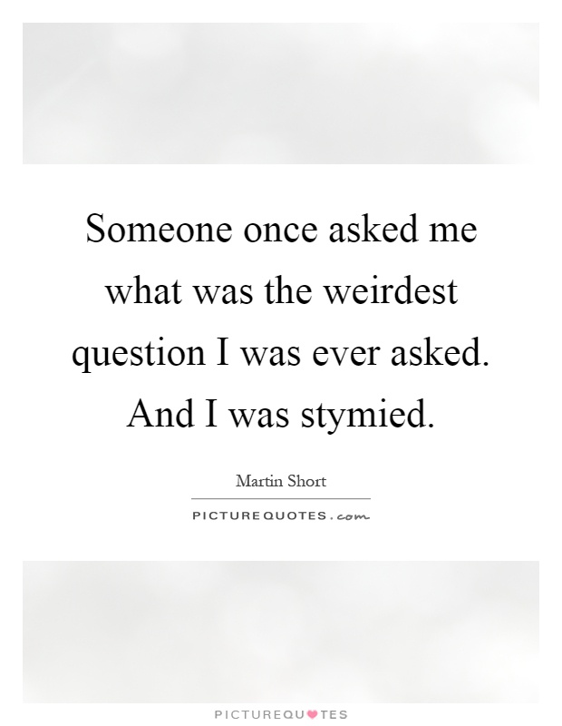 Someone once asked me what was the weirdest question I was ever asked. And I was stymied Picture Quote #1
