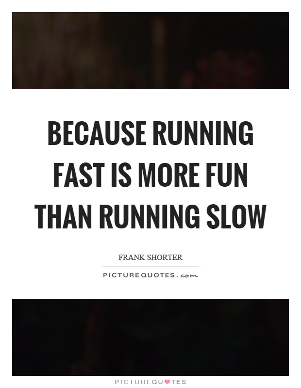 Because running fast is more fun than running slow Picture Quote #1