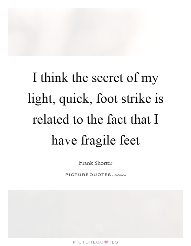 I think the secret of my light, quick, foot strike is related to the fact that I have fragile feet Picture Quote #1