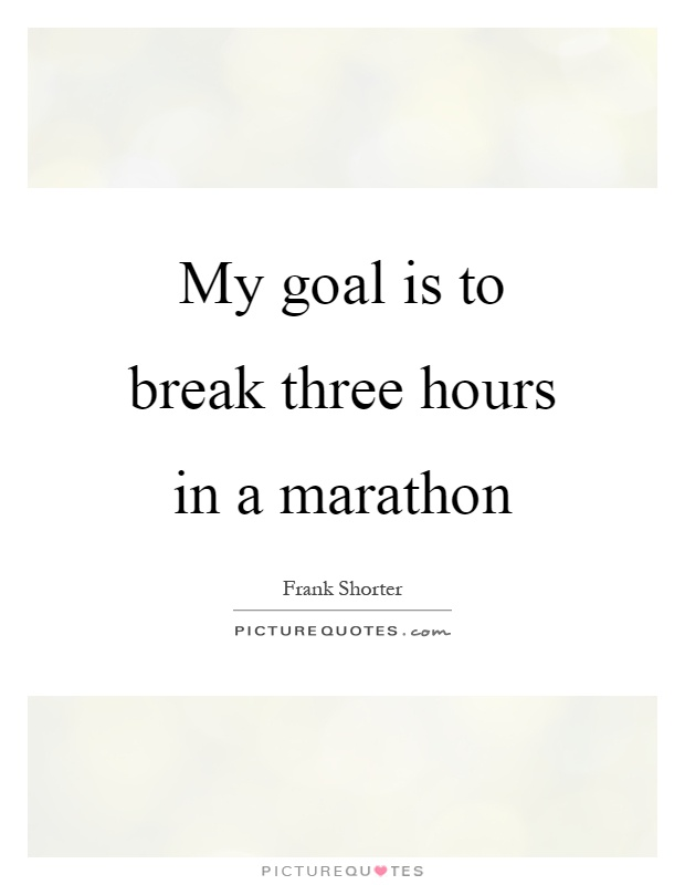 My goal is to break three hours in a marathon Picture Quote #1