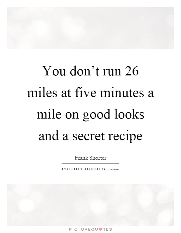You don't run 26 miles at five minutes a mile on good looks and a secret recipe Picture Quote #1