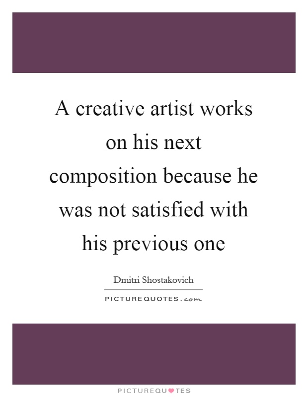 A creative artist works on his next composition because he was not satisfied with his previous one Picture Quote #1