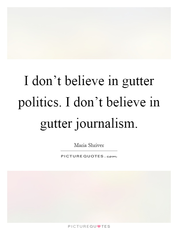 I don't believe in gutter politics. I don't believe in gutter journalism Picture Quote #1