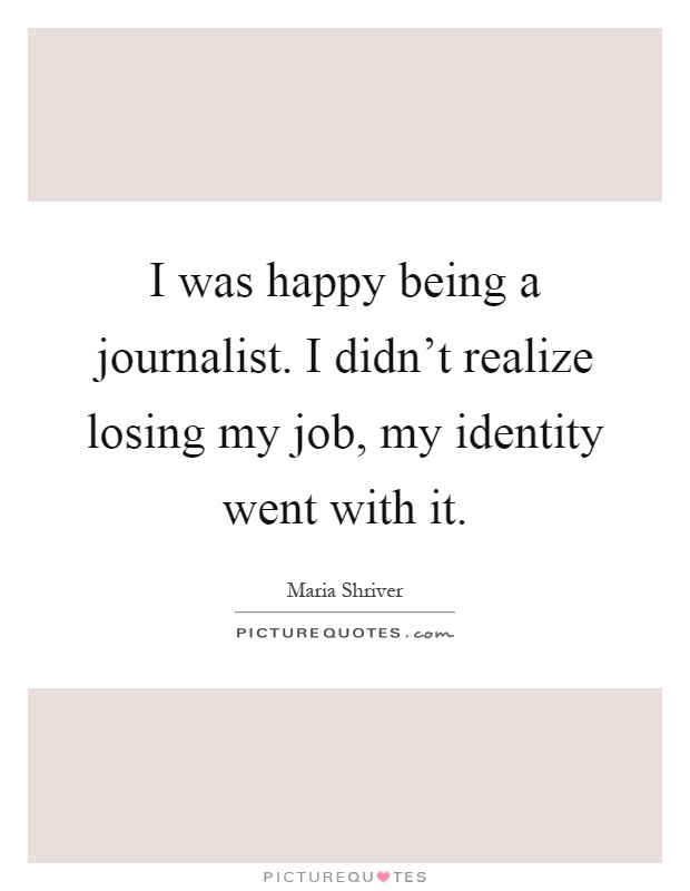 I was happy being a journalist. I didn't realize losing my job, my identity went with it Picture Quote #1