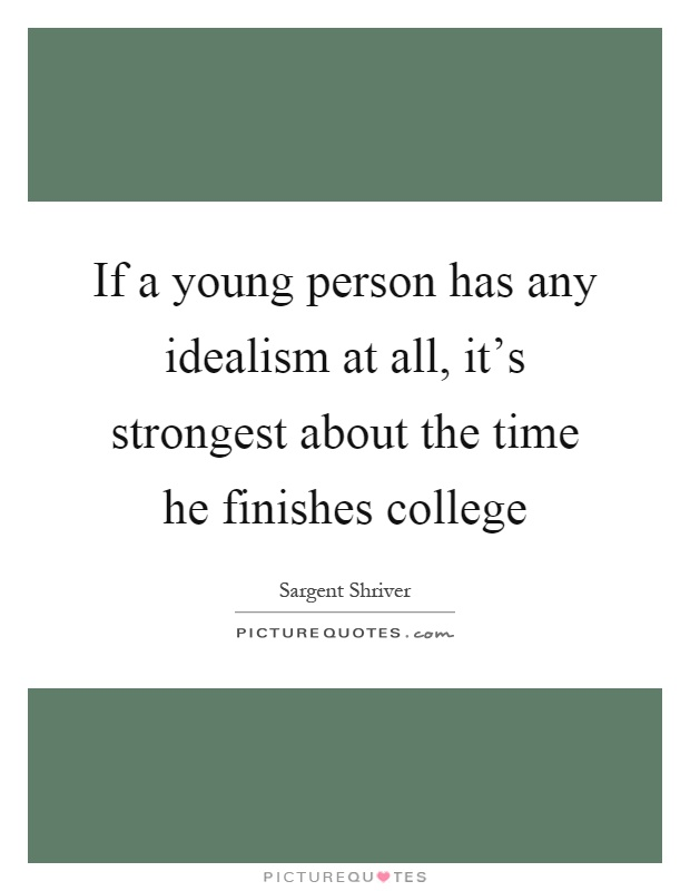If a young person has any idealism at all, it's strongest about the time he finishes college Picture Quote #1
