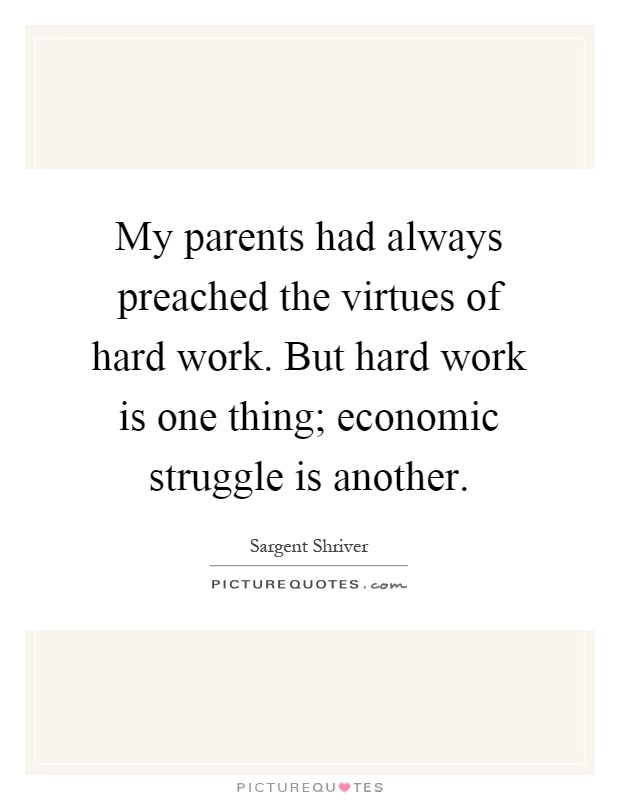 My parents had always preached the virtues of hard work. But hard work is one thing; economic struggle is another Picture Quote #1