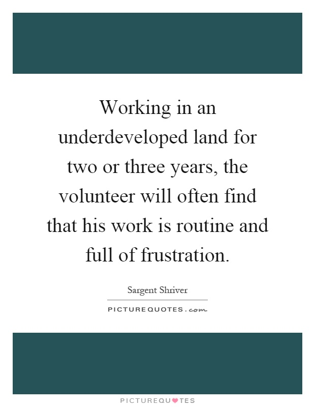 Working in an underdeveloped land for two or three years, the volunteer will often find that his work is routine and full of frustration Picture Quote #1