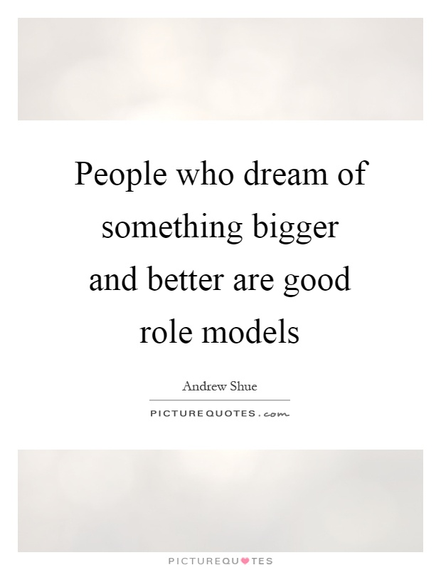 People who dream of something bigger and better are good role models Picture Quote #1