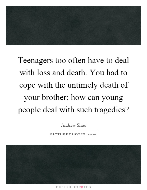 Teenagers too often have to deal with loss and death. You had to cope with the untimely death of your brother; how can young people deal with such tragedies? Picture Quote #1