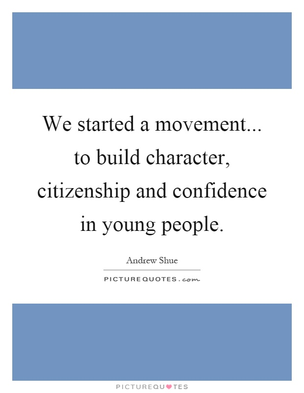 We started a movement... to build character, citizenship and confidence in young people Picture Quote #1