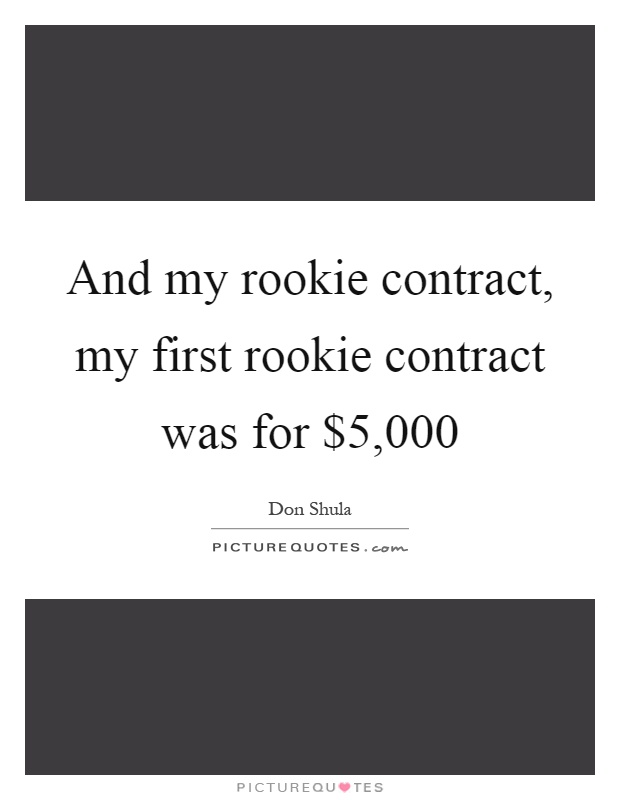 And my rookie contract, my first rookie contract was for $5,000 Picture Quote #1