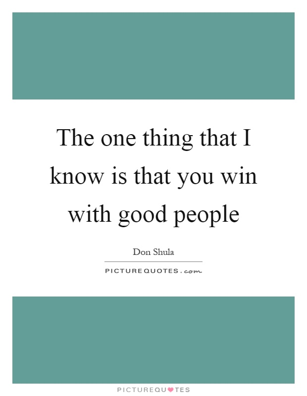 The one thing that I know is that you win with good people Picture Quote #1