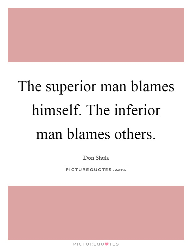The superior man blames himself. The inferior man blames others Picture Quote #1