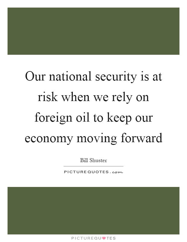 Our national security is at risk when we rely on foreign oil to keep our economy moving forward Picture Quote #1