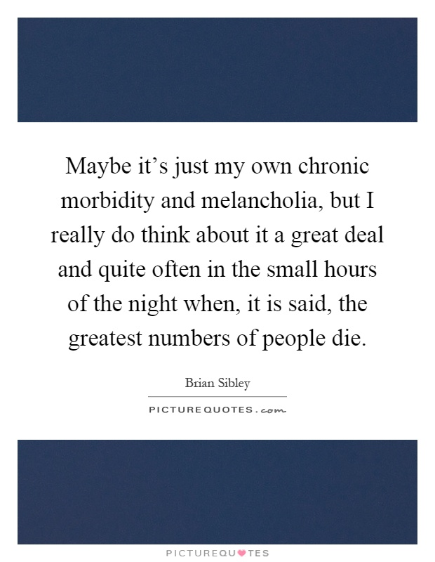 Maybe it's just my own chronic morbidity and melancholia, but I really do think about it a great deal and quite often in the small hours of the night when, it is said, the greatest numbers of people die Picture Quote #1