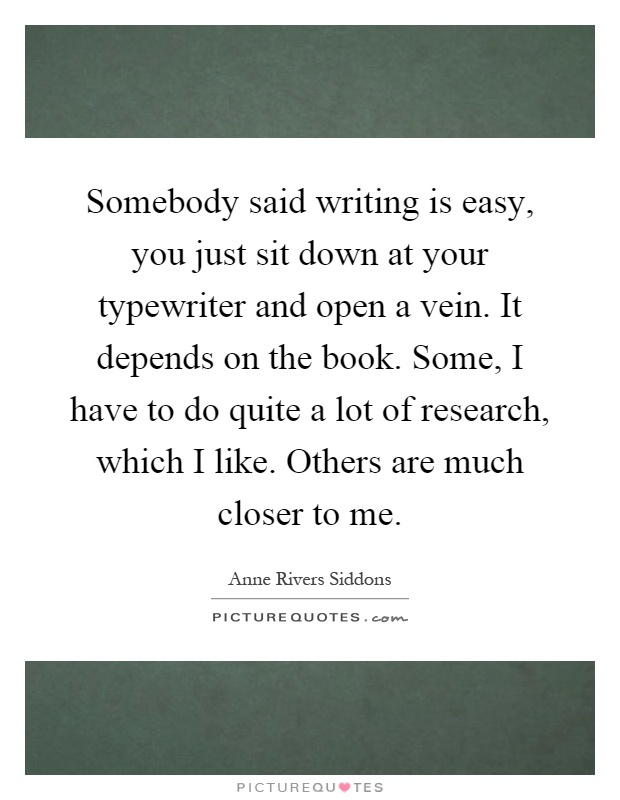 Somebody said writing is easy, you just sit down at your typewriter and open a vein. It depends on the book. Some, I have to do quite a lot of research, which I like. Others are much closer to me Picture Quote #1