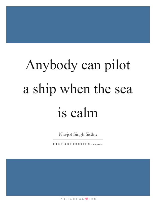 Anybody can pilot a ship when the sea is calm Picture Quote #1