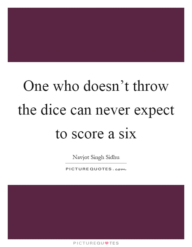 One who doesn't throw the dice can never expect to score a six Picture Quote #1