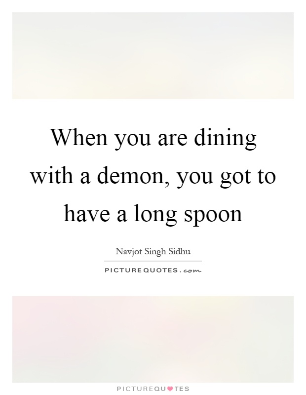 When you are dining with a demon, you got to have a long spoon Picture Quote #1