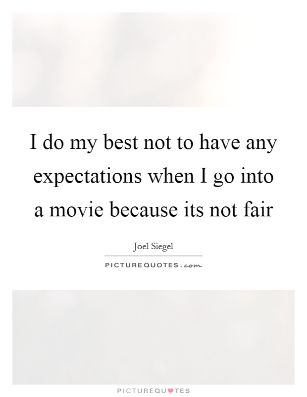 I do my best not to have any expectations when I go into a movie because its not fair Picture Quote #1