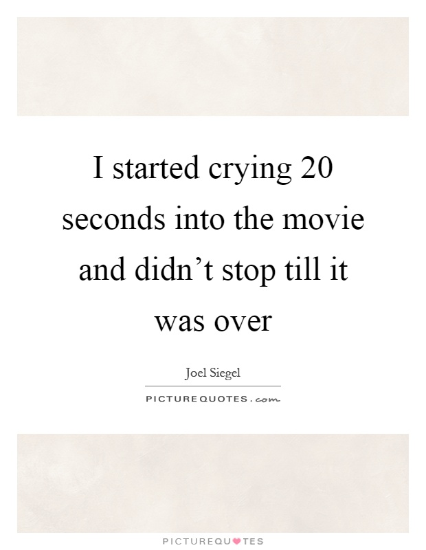 I started crying 20 seconds into the movie and didn't stop till it was over Picture Quote #1