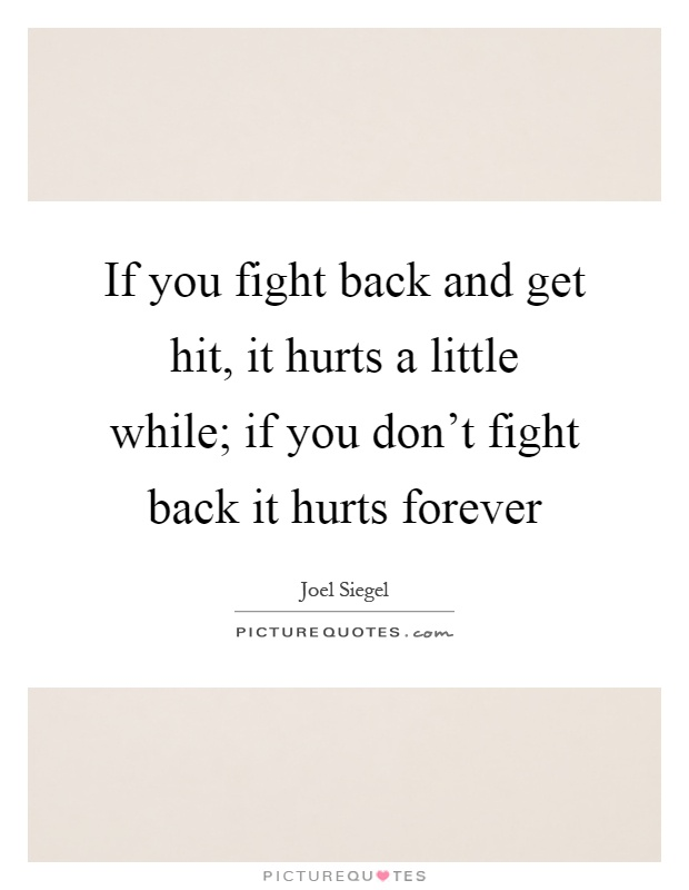 If you fight back and get hit, it hurts a little while; if you don't fight back it hurts forever Picture Quote #1