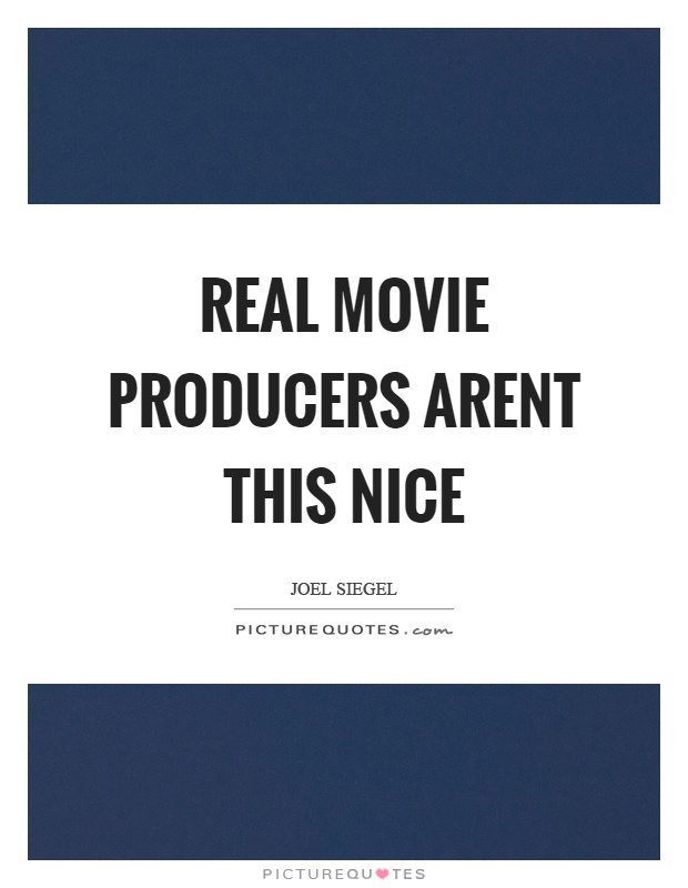 Real movie producers arent this nice Picture Quote #1