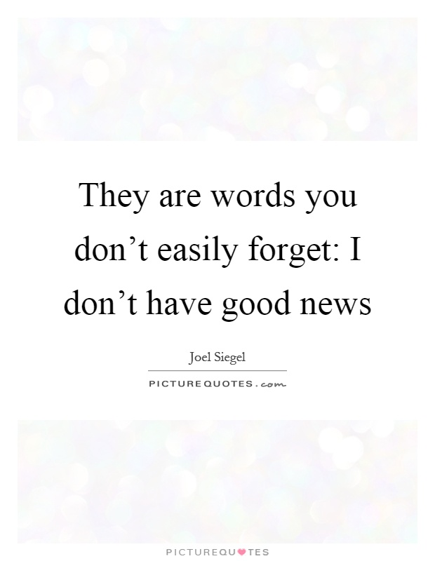 They are words you don't easily forget: I don't have good news Picture Quote #1