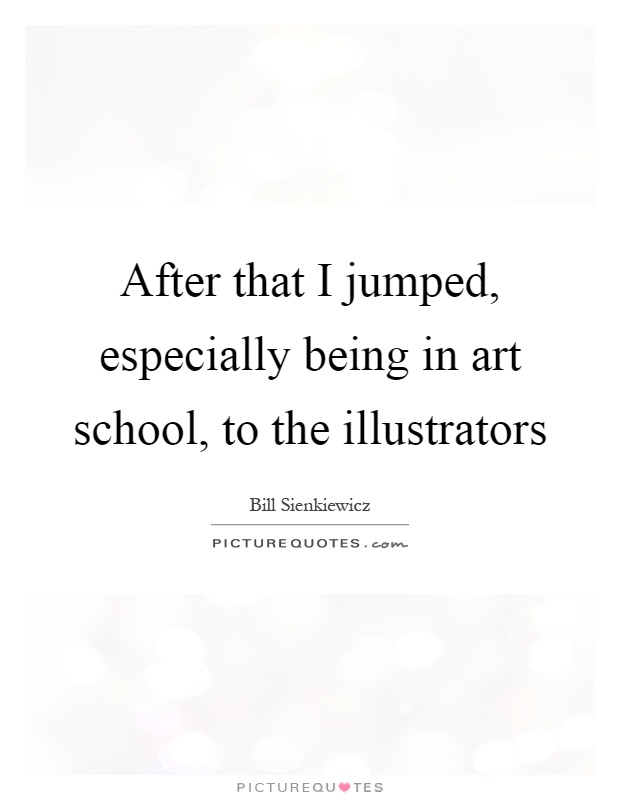 After that I jumped, especially being in art school, to the illustrators Picture Quote #1