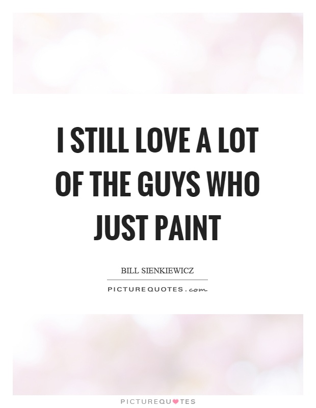 I still love a lot of the guys who just paint Picture Quote #1