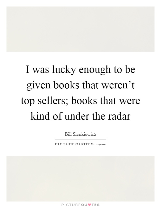 I was lucky enough to be given books that weren't top sellers; books that were kind of under the radar Picture Quote #1