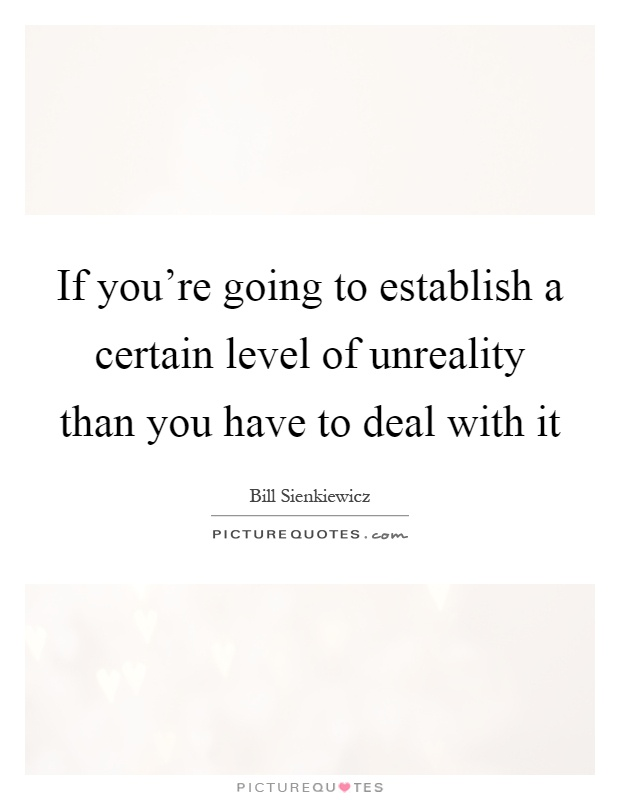 If you're going to establish a certain level of unreality than you have to deal with it Picture Quote #1