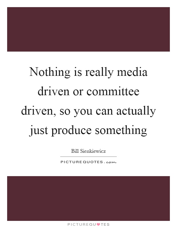 Nothing is really media driven or committee driven, so you can actually just produce something Picture Quote #1