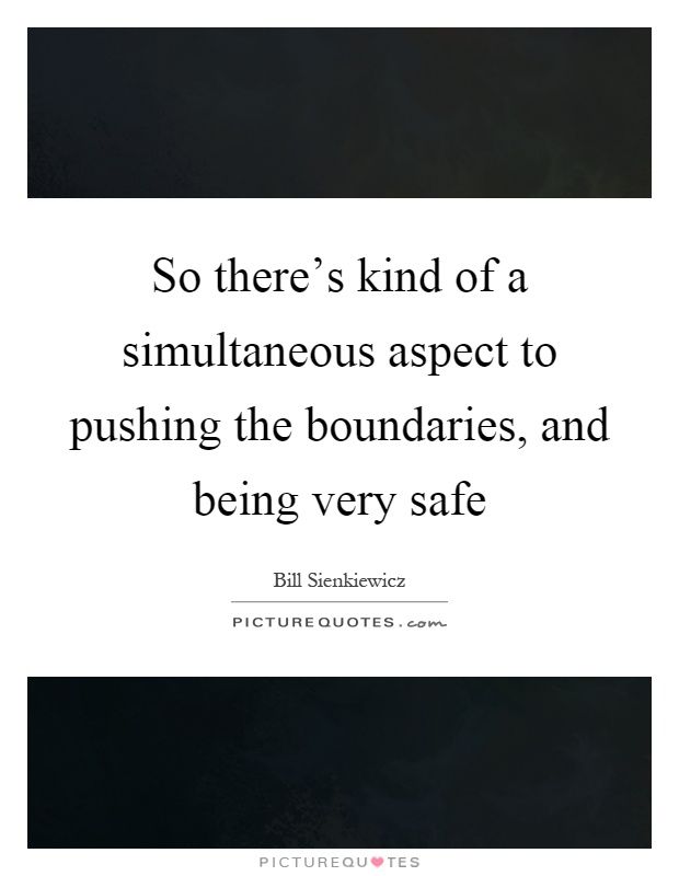So there's kind of a simultaneous aspect to pushing the boundaries, and being very safe Picture Quote #1