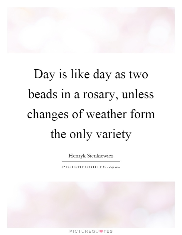 Day is like day as two beads in a rosary, unless changes of weather form the only variety Picture Quote #1