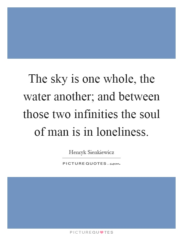 The sky is one whole, the water another; and between those two infinities the soul of man is in loneliness Picture Quote #1