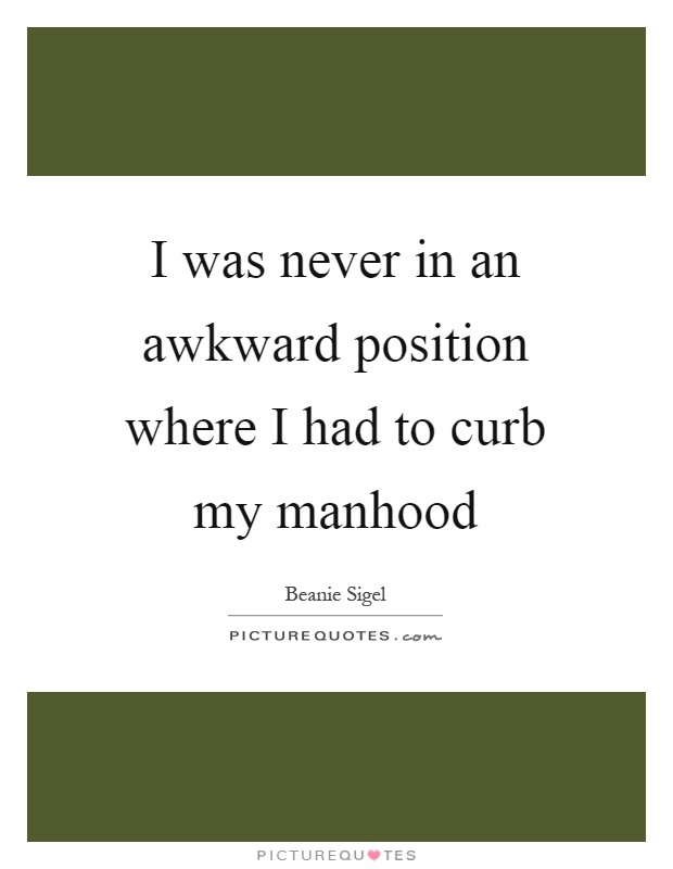 I was never in an awkward position where I had to curb my manhood Picture Quote #1